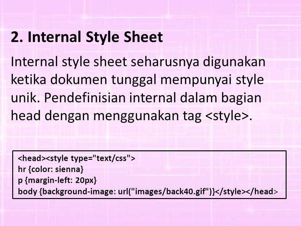 2. Internal Style Sheet Internal style sheet seharusnya digunakan ketika dokumen tunggal mempunyai style unik. Pendefinisian internal dalam bagian.