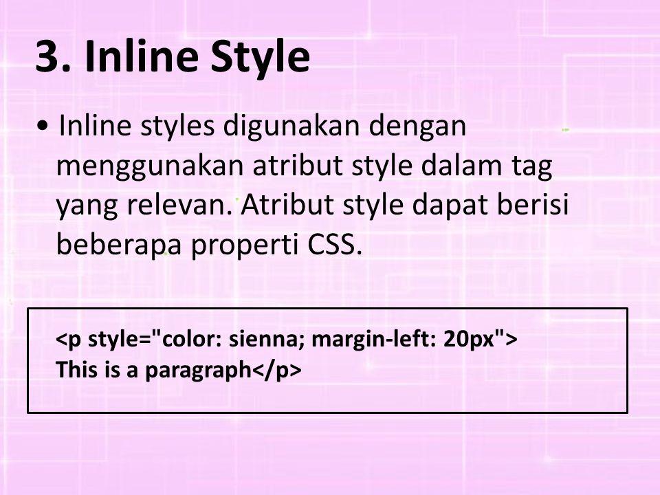 3. Inline Style • Inline styles digunakan dengan menggunakan atribut style dalam tag yang relevan. Atribut style dapat berisi beberapa properti CSS.