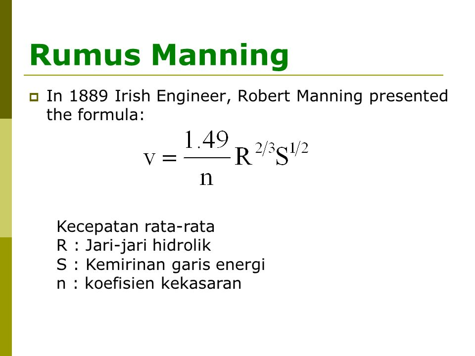 Rumus Manning In 1889 Irish Engineer, Robert Manning presented the formula: Kecepatan rata-rata. R : Jari-jari hidrolik.