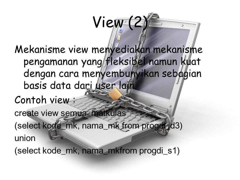 View (2) Mekanisme view menyediakan mekanisme pengamanan yang fleksibel namun kuat dengan cara menyembunyikan sebagian basis data dari user lain.