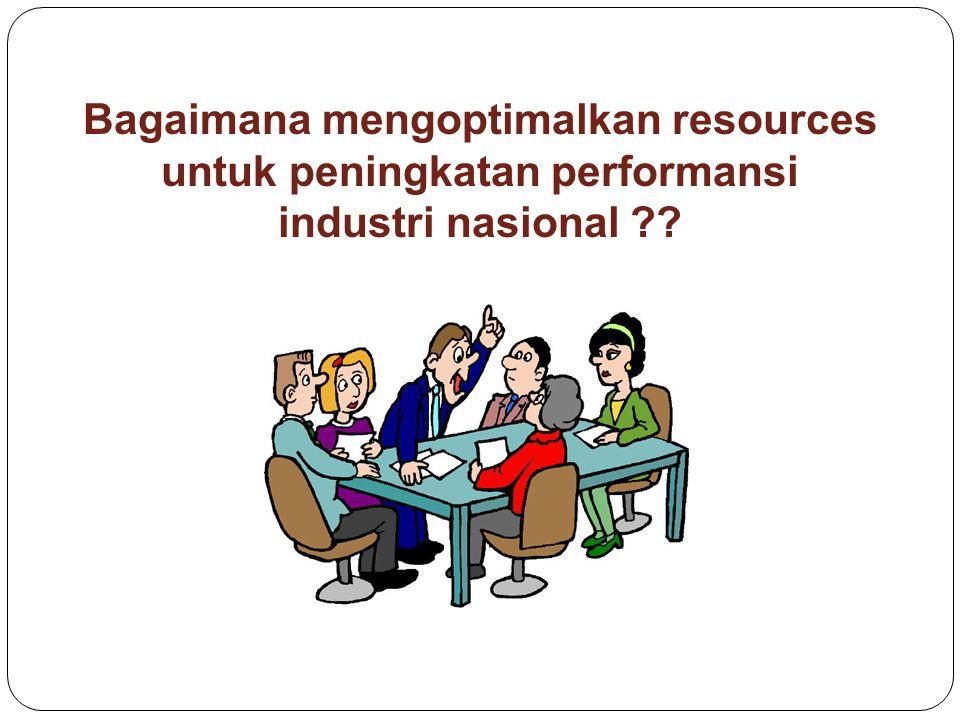Bagaimana mengoptimalkan resources untuk peningkatan performansi industri nasional