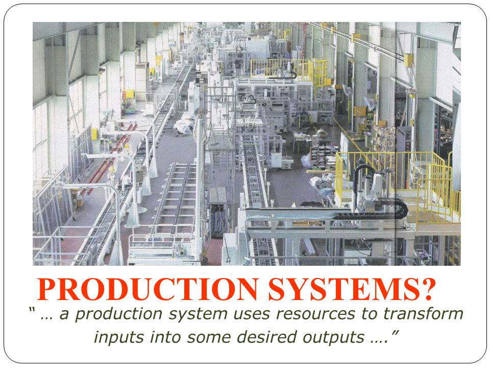 PRODUCTION SYSTEMS. … a production system uses resources to transform.