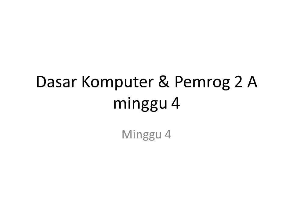 Dasar Komputer & Pemrog 2 A minggu 4