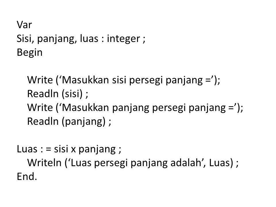 Var Sisi, panjang, luas : integer ; Begin Write ('Masukkan sisi persegi panjang ='); Readln (sisi) ; Write ('Masukkan panjang persegi panjang ='); Readln (panjang) ; Luas : = sisi x panjang ; Writeln ('Luas persegi panjang adalah', Luas) ; End.