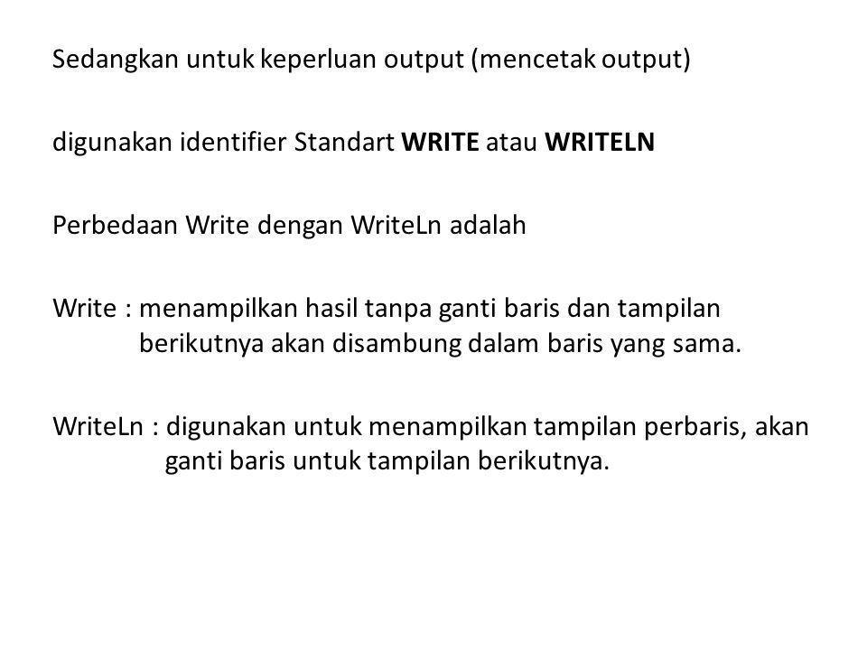 Sedangkan untuk keperluan output (mencetak output) digunakan identifier Standart WRITE atau WRITELN Perbedaan Write dengan WriteLn adalah Write : menampilkan hasil tanpa ganti baris dan tampilan berikutnya akan disambung dalam baris yang sama.