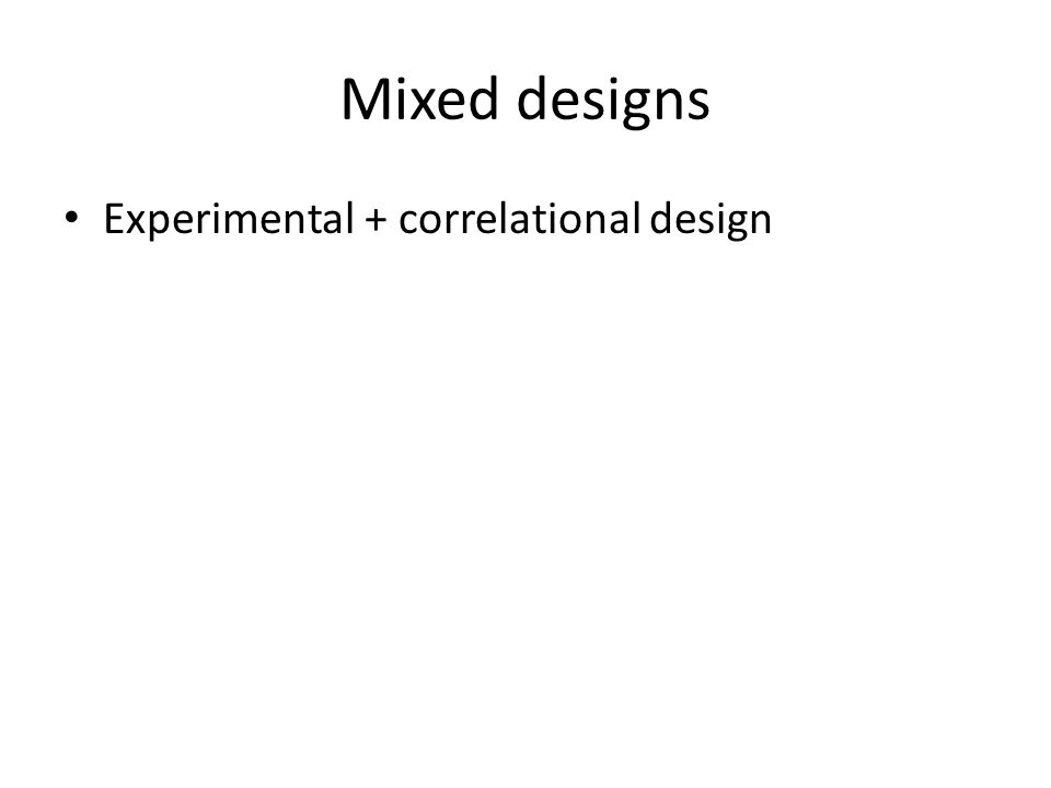 Mixed designs Experimental + correlational design