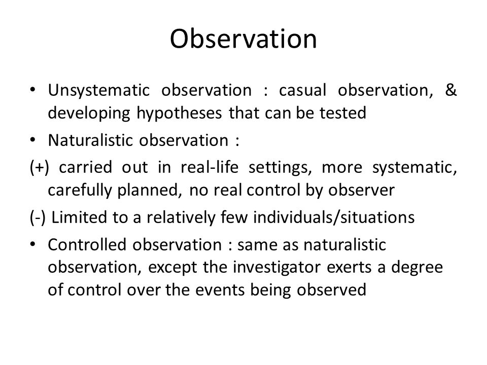 Observation Unsystematic observation : casual observation, & developing hypotheses that can be tested.