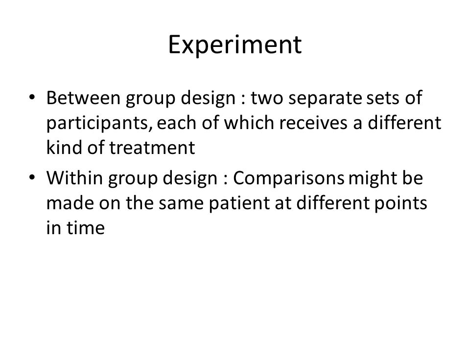 Experiment Between group design : two separate sets of participants, each of which receives a different kind of treatment.