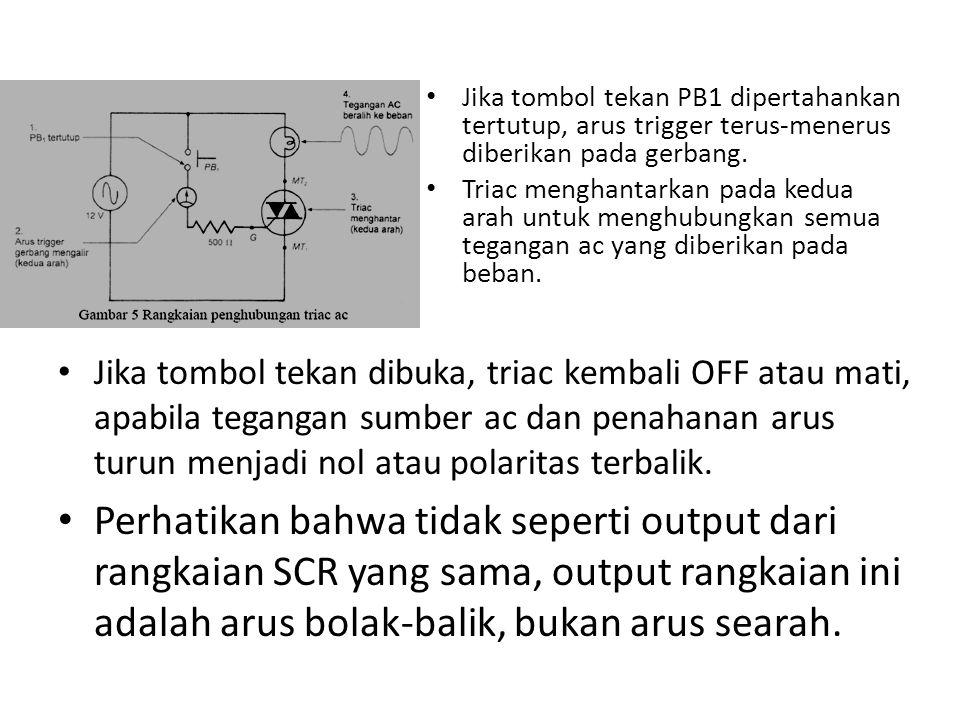 Jika tombol tekan PB1 dipertahankan tertutup, arus trigger terus-menerus diberikan pada gerbang.