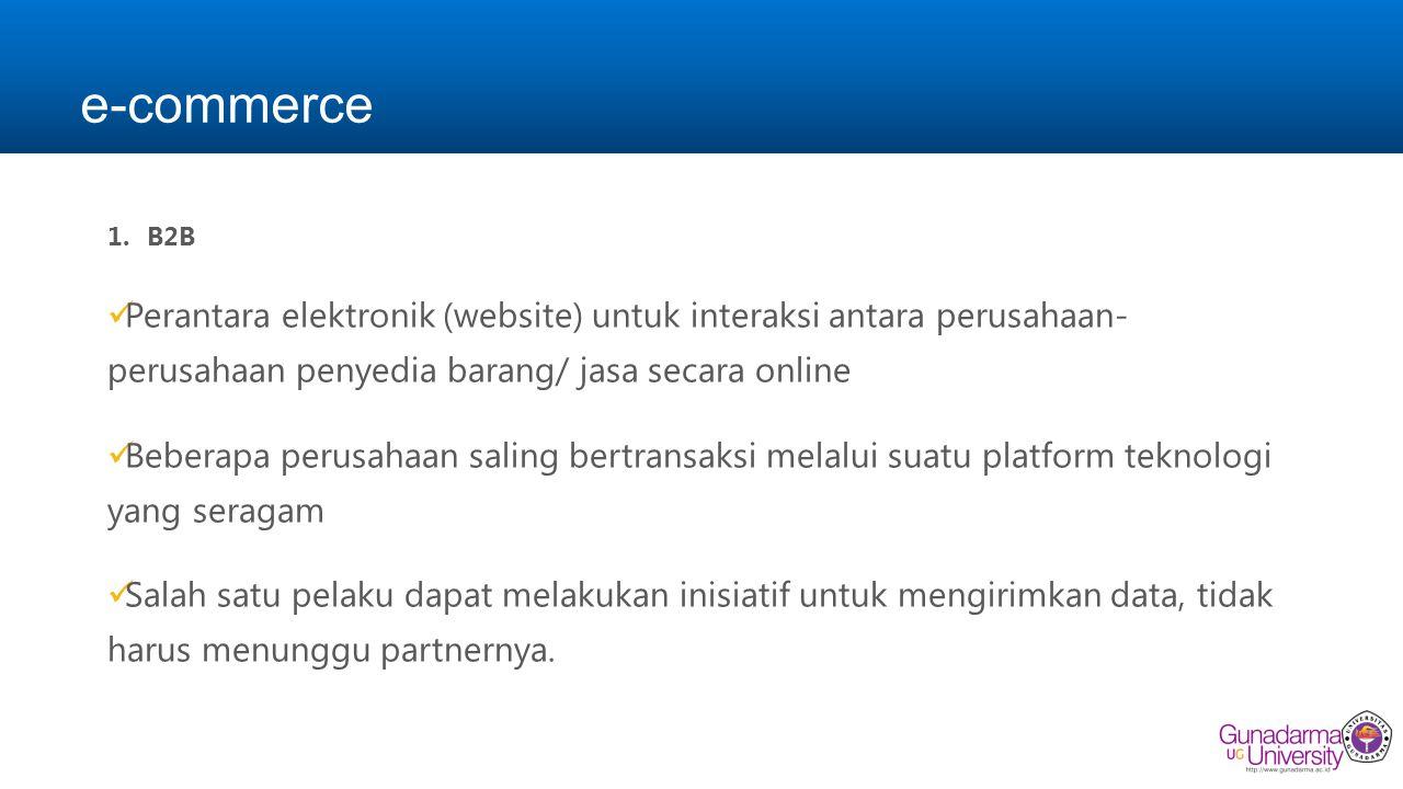 e-commerce B2B. Perantara elektronik (website) untuk interaksi antara perusahaan- perusahaan penyedia barang/ jasa secara online.