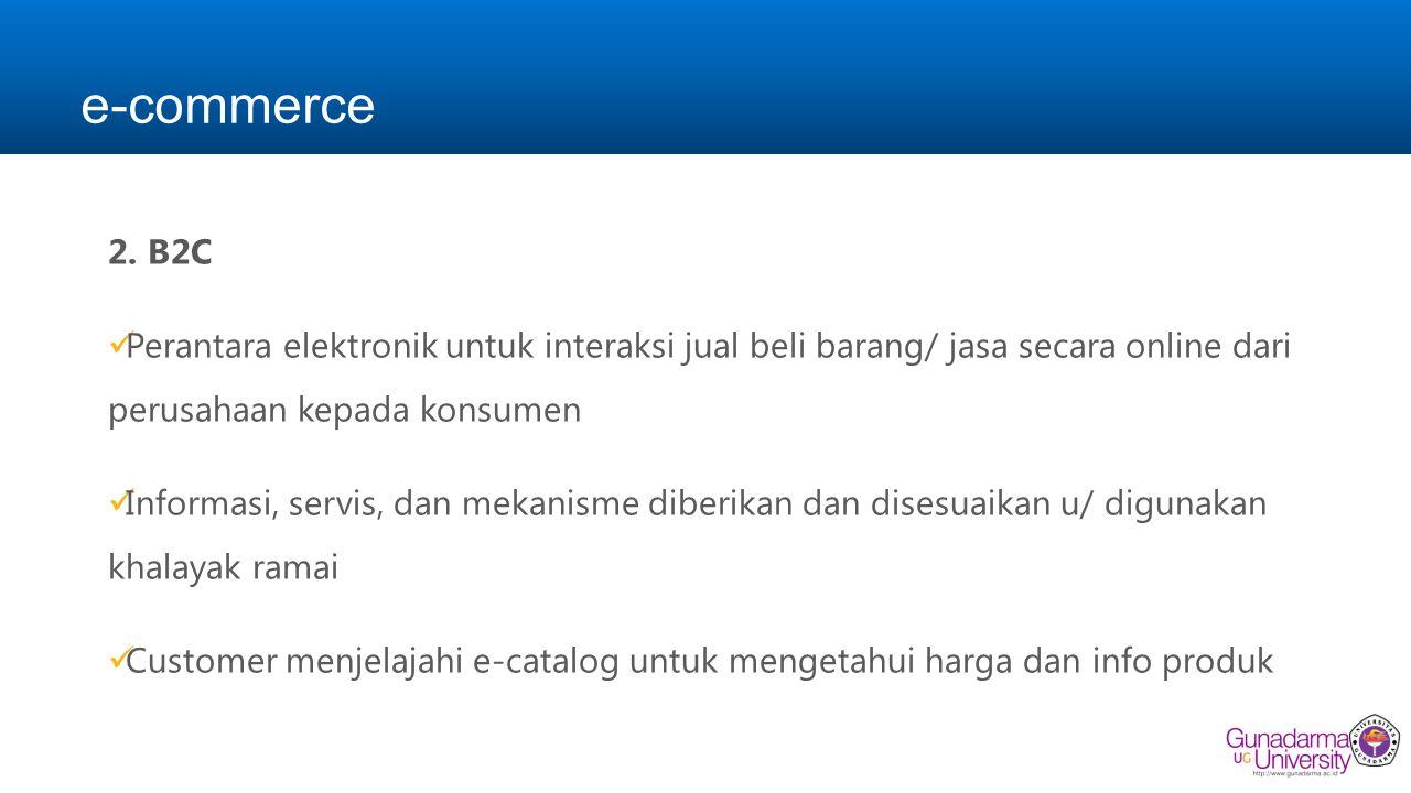 e-commerce B2C. Perantara elektronik untuk interaksi jual beli barang/ jasa secara online dari perusahaan kepada konsumen.