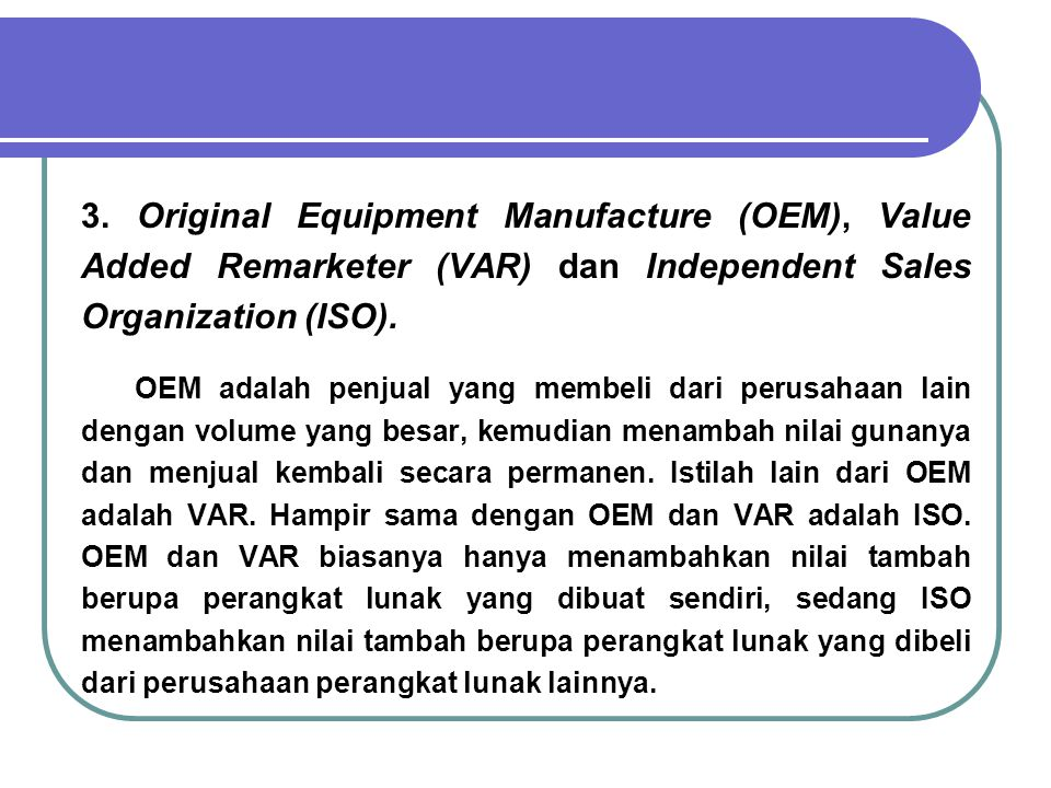 3. Original Equipment Manufacture (OEM), Value Added Remarketer (VAR) dan Independent Sales Organization (ISO).