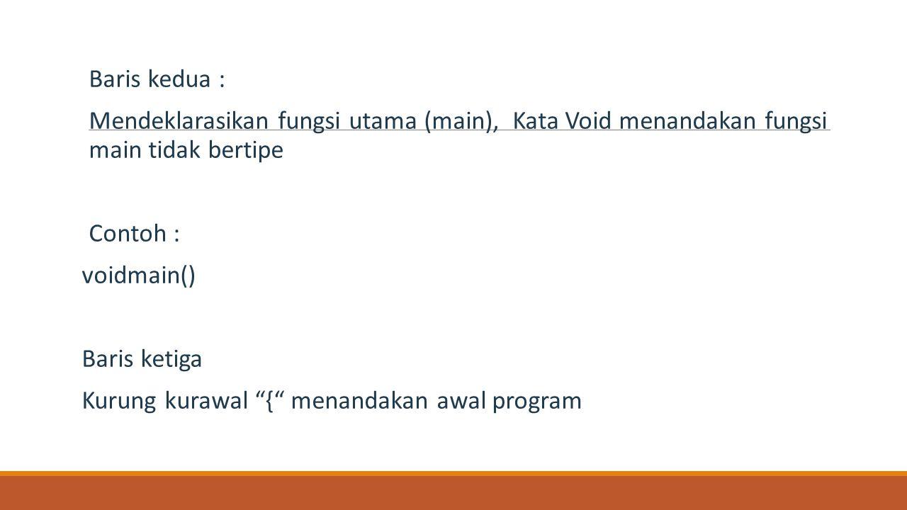Baris kedua : Mendeklarasikan fungsi utama (main), Kata Void menandakan fungsi main tidak bertipe.