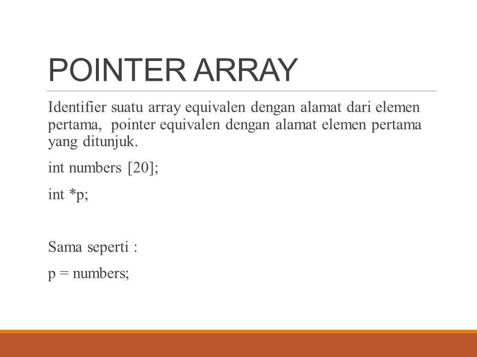 POINTER ARRAY Identifier suatu array equivalen dengan alamat dari elemen pertama, pointer equivalen dengan alamat elemen pertama yang ditunjuk.