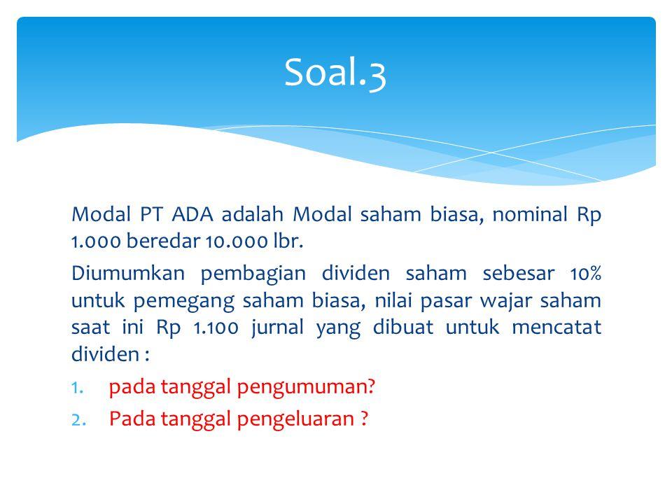 Soal.3 Modal PT ADA adalah Modal saham biasa, nominal Rp 1.000 beredar 10.000 lbr.