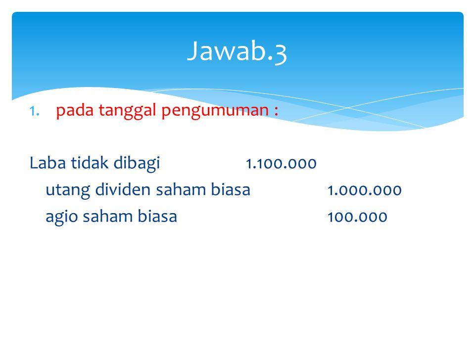Jawab.3 pada tanggal pengumuman : Laba tidak dibagi 1.100.000