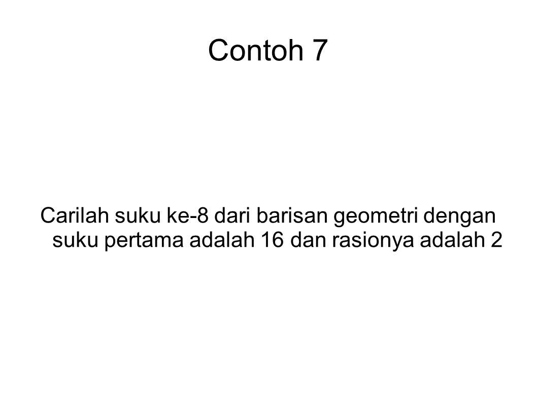Contoh 7 Carilah suku ke-8 dari barisan geometri dengan suku pertama adalah 16 dan rasionya adalah 2.