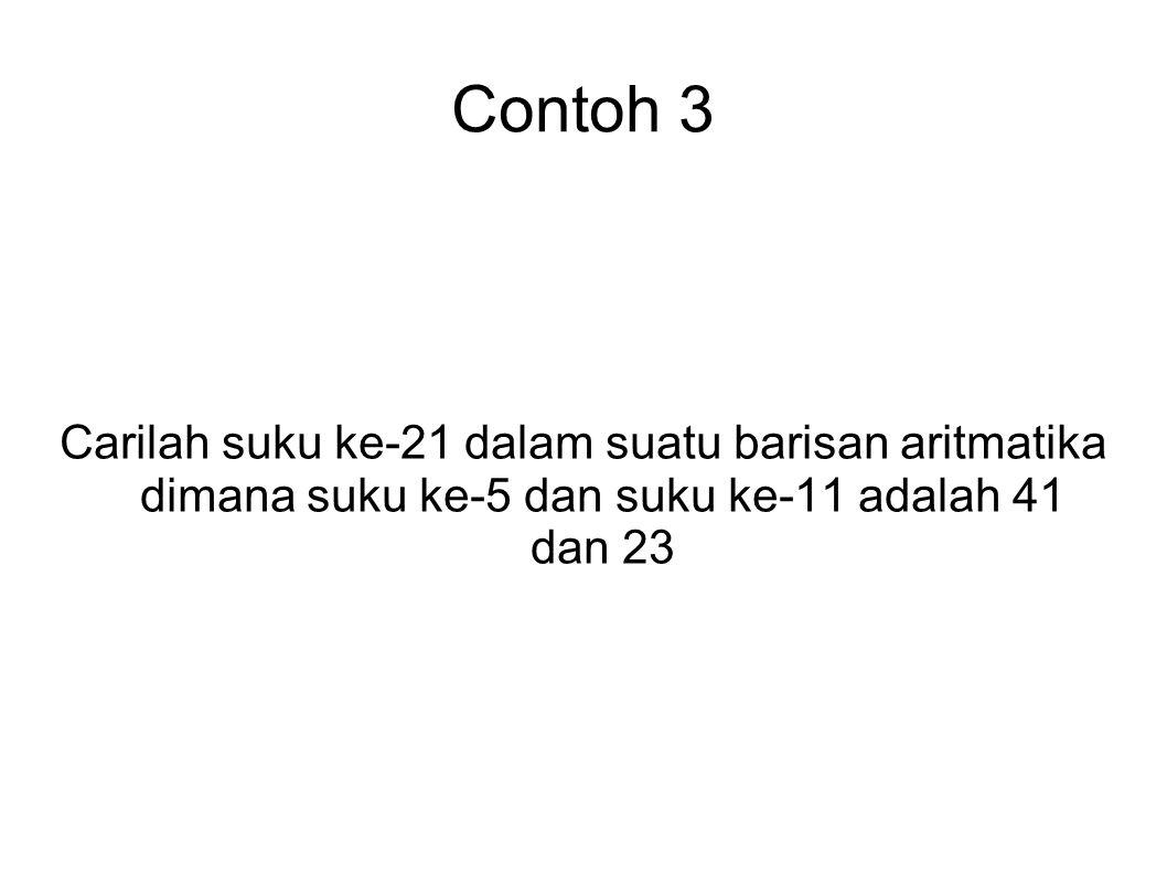 Contoh 3 Carilah suku ke-21 dalam suatu barisan aritmatika dimana suku ke-5 dan suku ke-11 adalah 41 dan 23.