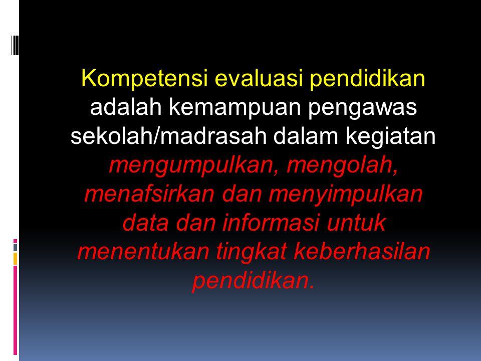 Kompetensi evaluasi pendidikan adalah kemampuan pengawas sekolah/madrasah dalam kegiatan mengumpulkan, mengolah, menafsirkan dan menyimpulkan data dan informasi untuk menentukan tingkat keberhasilan pendidikan.