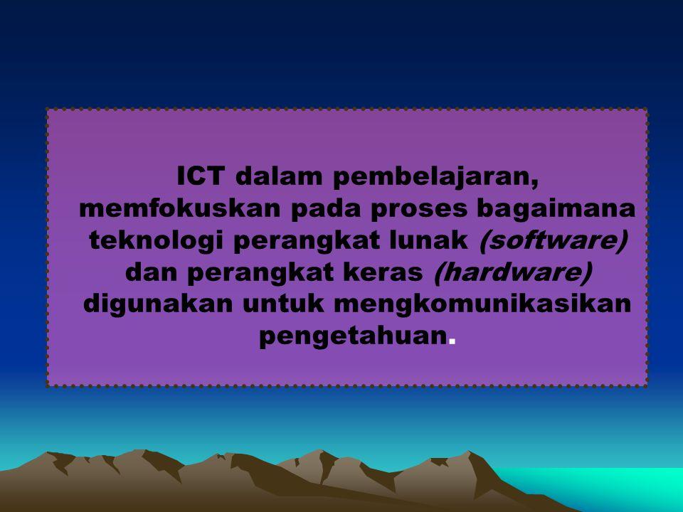 ICT dalam pembelajaran, memfokuskan pada proses bagaimana teknologi perangkat lunak (software) dan perangkat keras (hardware) digunakan untuk mengkomunikasikan pengetahuan.