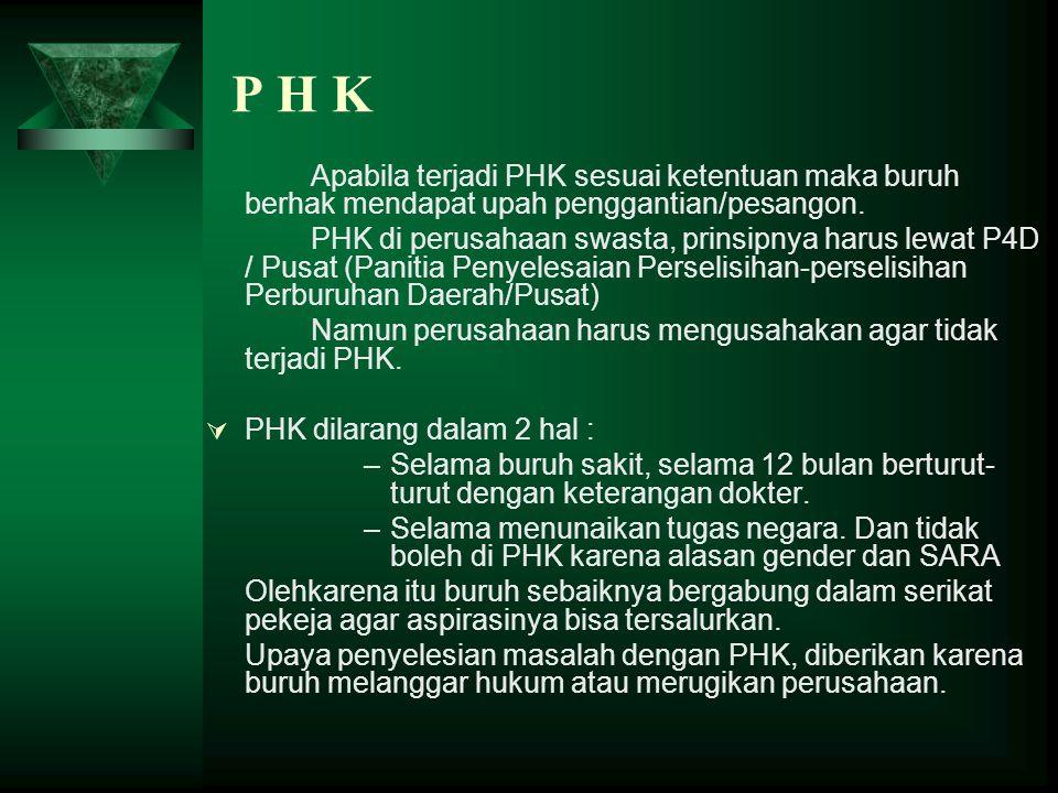 P H K Apabila terjadi PHK sesuai ketentuan maka buruh berhak mendapat upah penggantian/pesangon.