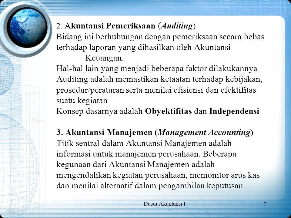 2. Akuntansi Pemeriksaan (Auditing) Bidang ini berhubungan dengan pemeriksaan secara bebas terhadap laporan yang dihasilkan oleh Akuntansi Keuangan. Hal-hal lain yang menjadi beberapa faktor dilakukannya Auditing adalah memastikan ketaatan terhadap kebijakan, prosedur/peraturan serta menilai efisiensi dan efektifitas suatu kegiatan. Konsep dasarnya adalah Obyektifitas dan Independensi 3. Akuntansi Manajemen (Management Accounting) Titik sentral dalam Akuntansi Manajemen adalah informasi untuk manajemen perusahaan. Beberapa kegunaan dari Akuntansi Manajemen adalah mengendalikan kegiatan perusahaan, memonitor arus kas dan menilai alternatif dalam pengambilan keputusan.