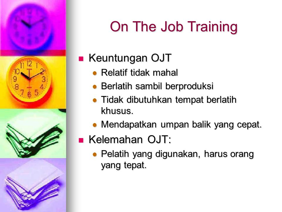 On The Job Training Keuntungan OJT Kelemahan OJT: Relatif tidak mahal