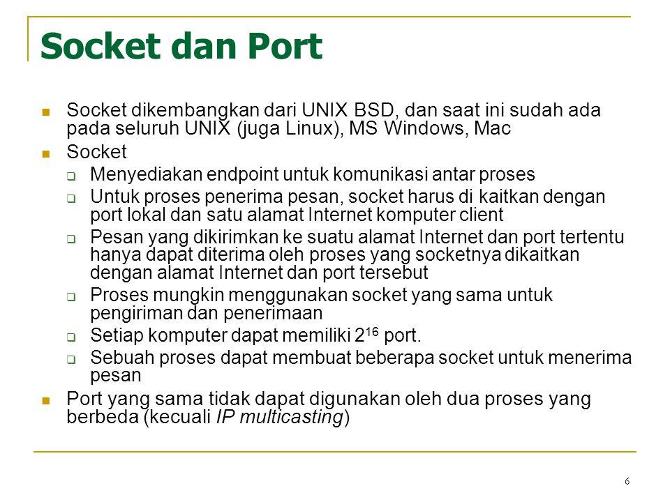 Socket dan Port Socket dikembangkan dari UNIX BSD, dan saat ini sudah ada pada seluruh UNIX (juga Linux), MS Windows, Mac.
