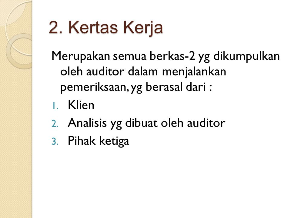 2. Kertas Kerja Merupakan semua berkas-2 yg dikumpulkan oleh auditor dalam menjalankan pemeriksaan, yg berasal dari :