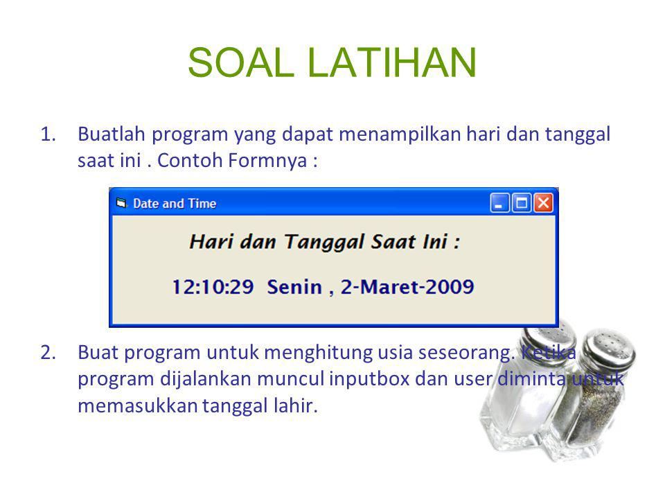 SOAL LATIHAN Buatlah program yang dapat menampilkan hari dan tanggal saat ini . Contoh Formnya :