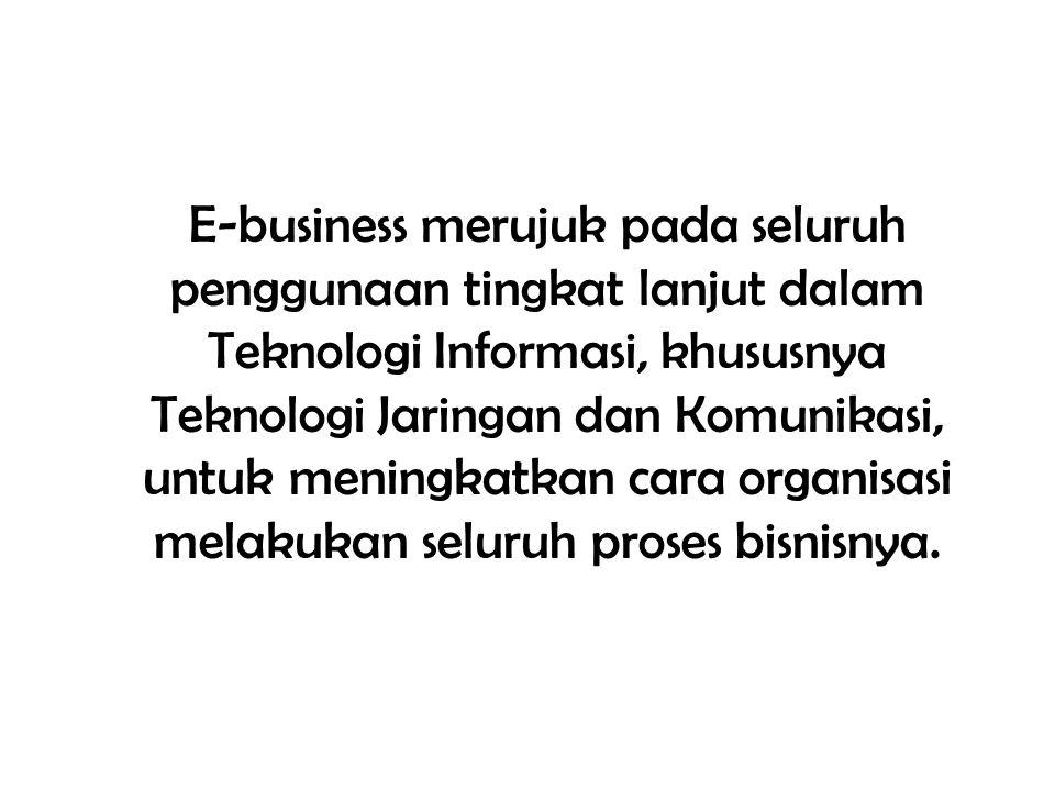 E-business merujuk pada seluruh penggunaan tingkat lanjut dalam Teknologi Informasi, khususnya Teknologi Jaringan dan Komunikasi, untuk meningkatkan cara organisasi melakukan seluruh proses bisnisnya.