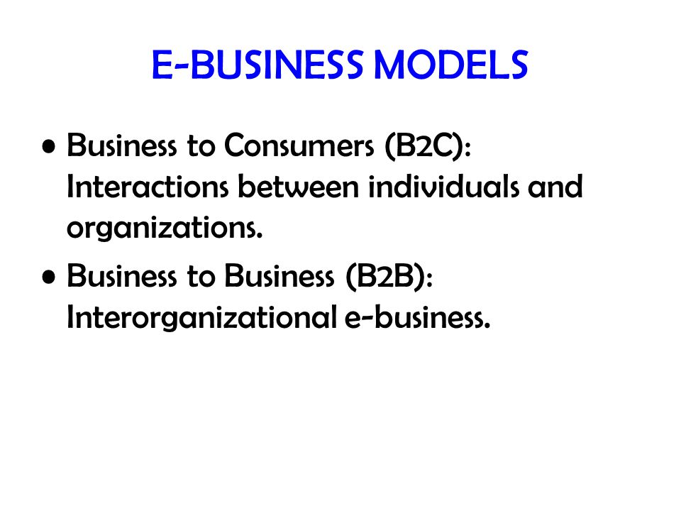 E-BUSINESS MODELS Business to Consumers (B2C): Interactions between individuals and organizations.
