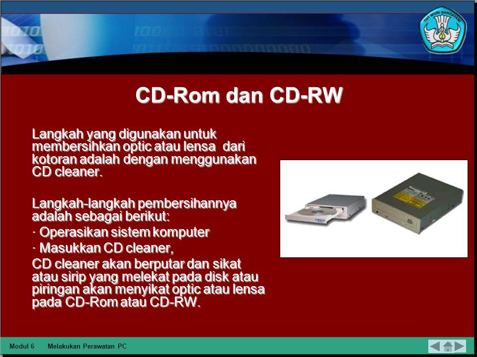 CD-Rom dan CD-RW Langkah yang digunakan untuk membersihkan optic atau lensa dari kotoran adalah dengan menggunakan CD cleaner.