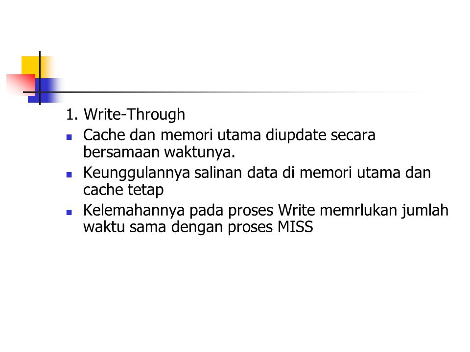 1. Write-Through Cache dan memori utama diupdate secara bersamaan waktunya. Keunggulannya salinan data di memori utama dan cache tetap.