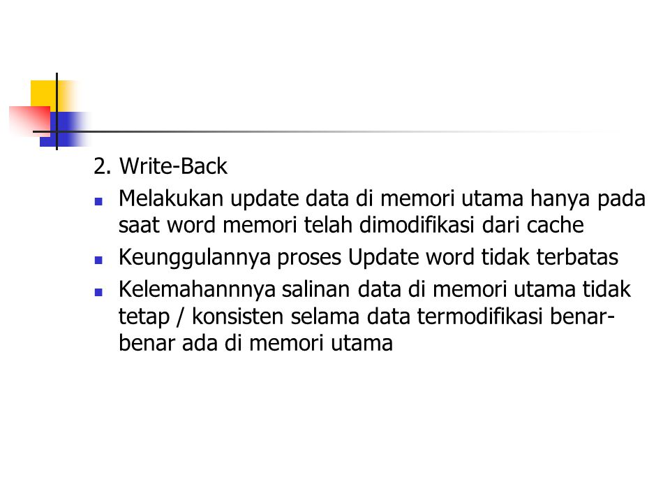 2. Write-Back Melakukan update data di memori utama hanya pada saat word memori telah dimodifikasi dari cache.