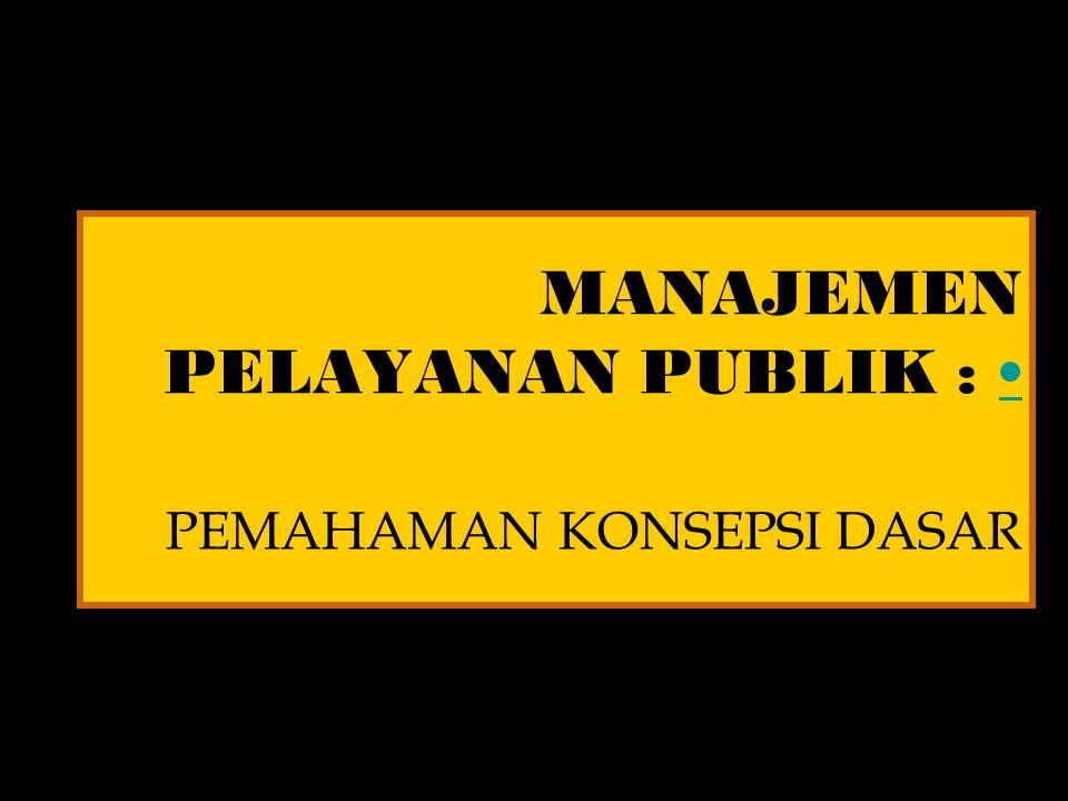 MANAJEMEN PELAYANAN PUBLIK : • PEMAHAMAN KONSEPSI DASAR