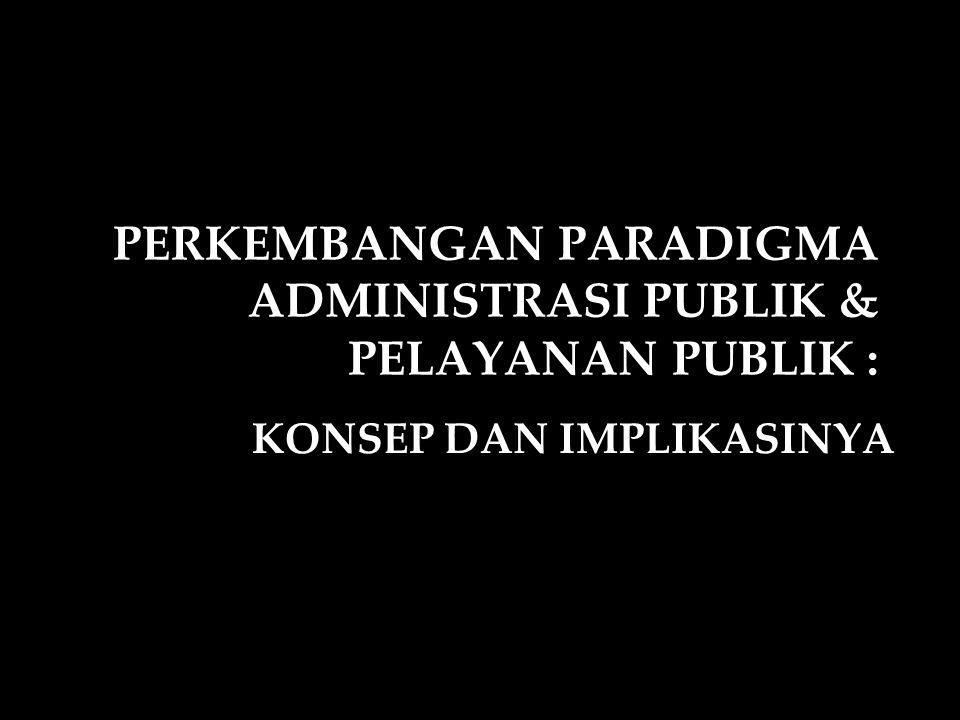 PERKEMBANGAN PARADIGMA ADMINISTRASI PUBLIK & PELAYANAN PUBLIK :