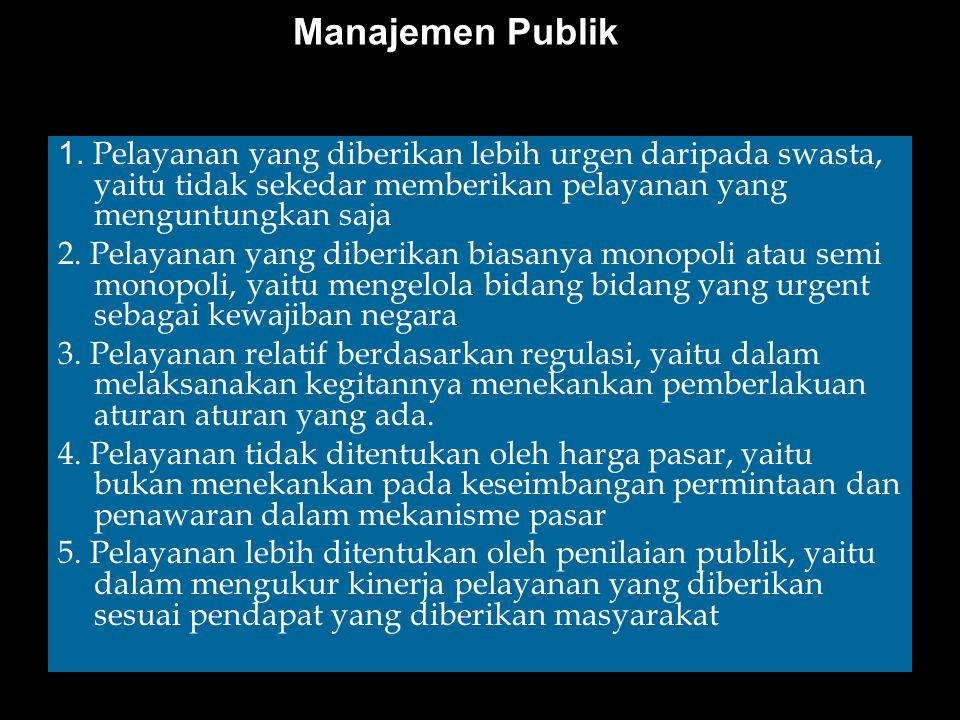 Manajemen Publik 1. Pelayanan yang diberikan lebih urgen daripada swasta, yaitu tidak sekedar memberikan pelayanan yang menguntungkan saja.