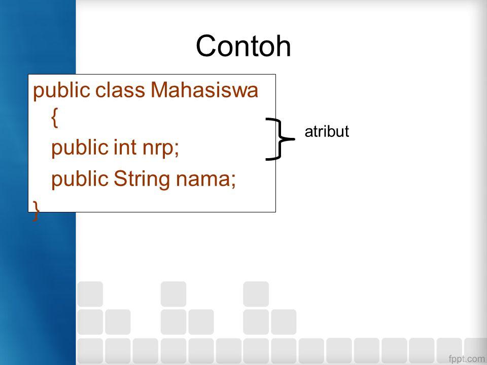 Contoh public class Mahasiswa { public int nrp; public String nama; }
