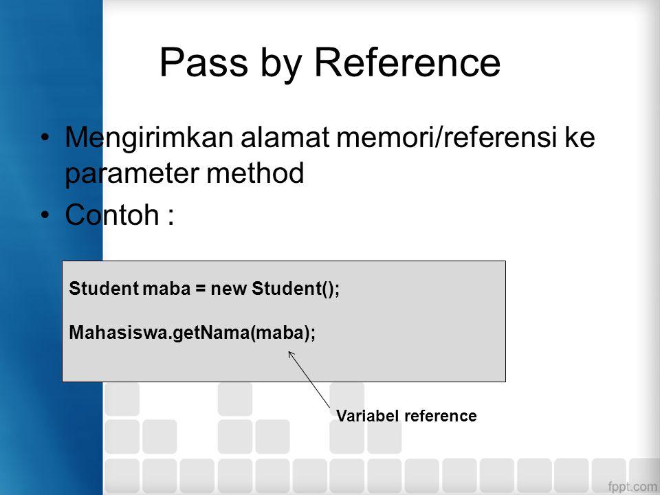 Pass by Reference Mengirimkan alamat memori/referensi ke parameter method. Contoh : Student maba = new Student();