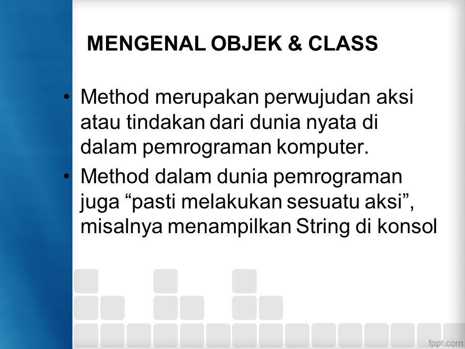 MENGENAL OBJEK & CLASS Method merupakan perwujudan aksi atau tindakan dari dunia nyata di dalam pemrograman komputer.