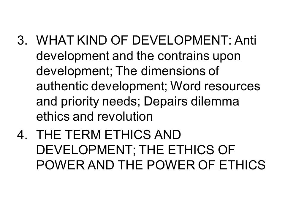 WHAT KIND OF DEVELOPMENT: Anti development and the contrains upon development; The dimensions of authentic development; Word resources and priority needs; Depairs dilemma ethics and revolution