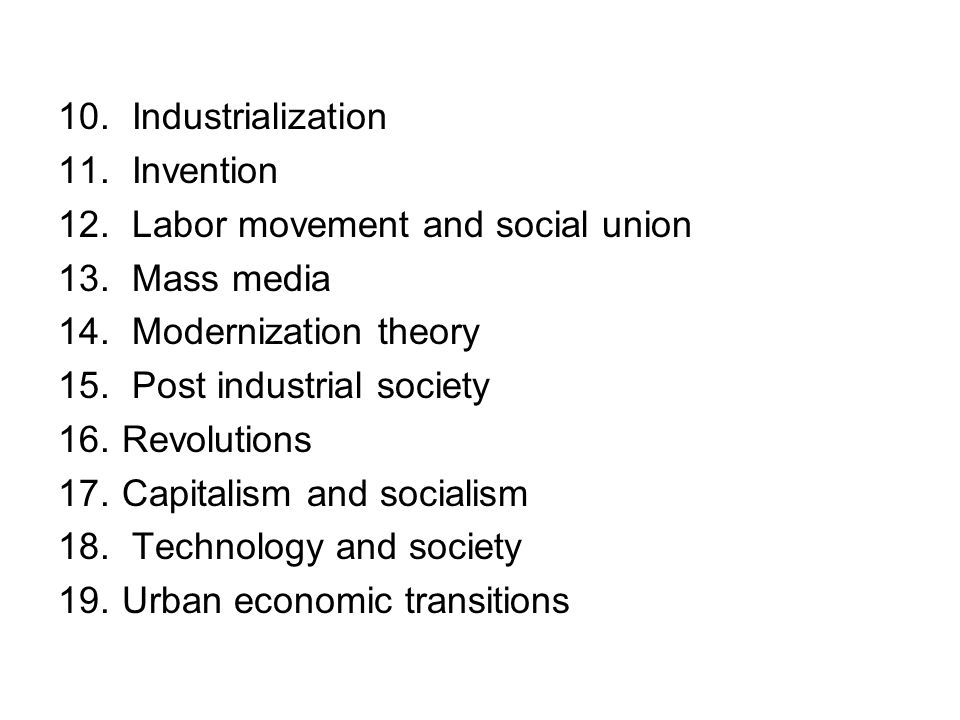 Industrialization Invention. Labor movement and social union. Mass media. Modernization theory. Post industrial society.