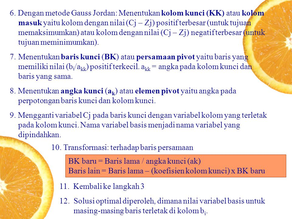 6. Dengan metode Gauss Jordan: Menentukan kolom kunci (KK) atau kolom masuk yaitu kolom dengan nilai (Cj – Zj) positif terbesar (untuk tujuan memaksimumkan) atau kolom dengan nilai (Cj – Zj) negatif terbesar (untuk tujuan meminimumkan).