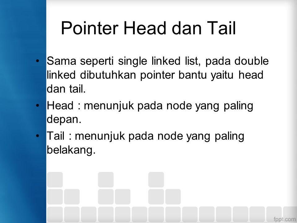 Pointer Head dan Tail Sama seperti single linked list, pada double linked dibutuhkan pointer bantu yaitu head dan tail.