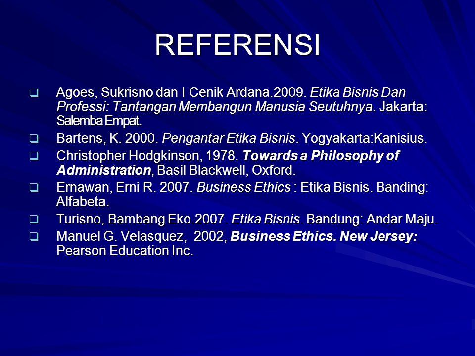REFERENSI Agoes, Sukrisno dan I Cenik Ardana.2009. Etika Bisnis Dan Professi: Tantangan Membangun Manusia Seutuhnya. Jakarta: Salemba Empat.