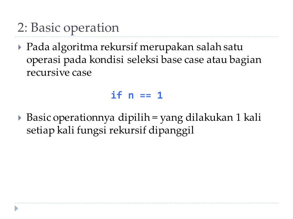 2: Basic operation Pada algoritma rekursif merupakan salah satu operasi pada kondisi seleksi base case atau bagian recursive case.