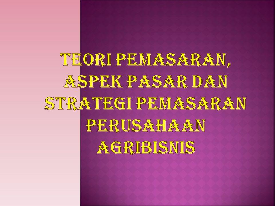 TEORI PEMASARAN, ASPEK PASAR DAN STRATEGI PEMASARAN PERUSAHAAN AGRIBISNIS