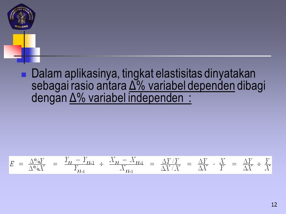 Dalam aplikasinya, tingkat elastisitas dinyatakan sebagai rasio antara Δ% variabel dependen dibagi dengan Δ% variabel independen :