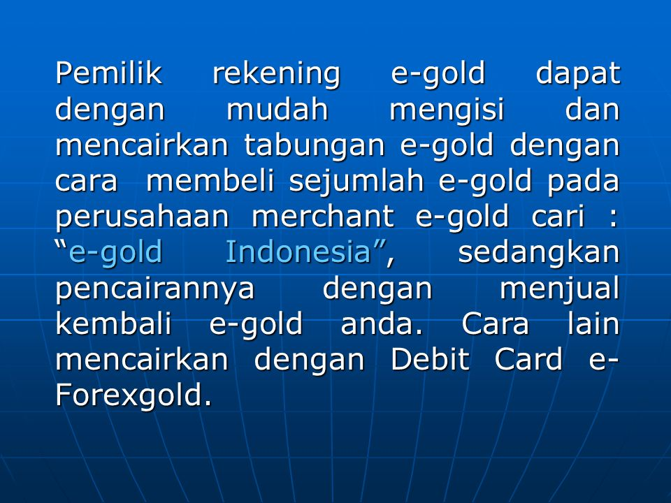 Pemilik rekening e-gold dapat dengan mudah mengisi dan mencairkan tabungan e-gold dengan cara membeli sejumlah e-gold pada perusahaan merchant e-gold cari : e-gold Indonesia , sedangkan pencairannya dengan menjual kembali e-gold anda.